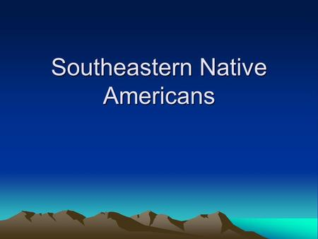 Southeastern Native Americans. Location They lived East of the Mississippi River in the Southern Portion of the United States.