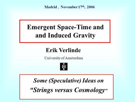 "Emergent Space-Time and and Induced Gravity Erik Verlinde University of Amsterdam Madrid, November 17 th, 2006 Some (Speculative) Ideas on ""Strings versus."