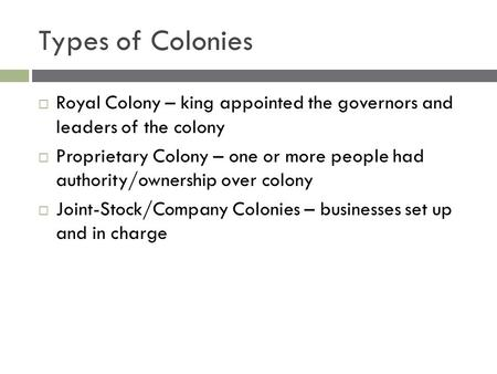 Types of Colonies  Royal Colony – king appointed the governors and leaders of the colony  Proprietary Colony – one or more people had authority/ownership.