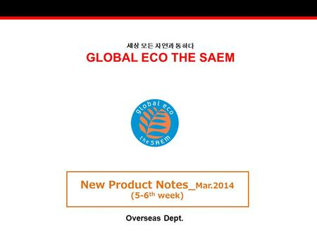 세상 모든 자연과 통하다 GLOBAL ECO THE SAEM New Product Notes_ Mar.2014 (5-6 th week) Overseas Dept.