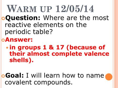 W ARM UP 12/05/14 Question: Where are the most reactive elements on the periodic table? Answer: in groups 1 & 17 (because of their almost complete valence.