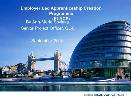 Employer Led Apprenticeship Creation Programme (ELACP) By Ann-Marie Soyinka Senior Project Officer, GLA September 2015.