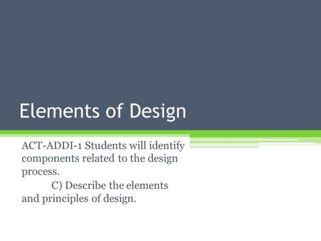 Elements of Design ACT-ADDI-1 Students will identify components related to the design process. C) Describe the elements and principles of design.