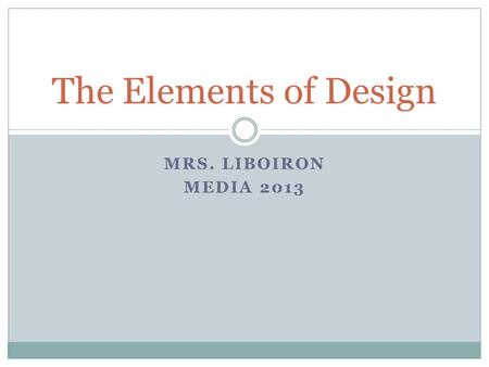 MRS. LIBOIRON MEDIA 2013 The Elements of Design. Line Colour Texture Value Shape/Form Space.