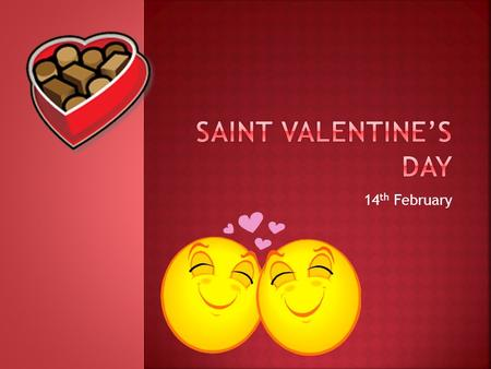 14 th February.  This holiday is named after a real person  Saint Valentine was a priest near Rome in the year 270 A.D, (the early days of the Christian.
