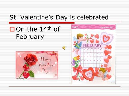 St. Valentine's Day is celebrated  On the 14 th of February.