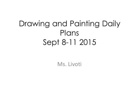 Drawing and Painting Daily Plans Sept 8-11 2015 Ms. Livoti.