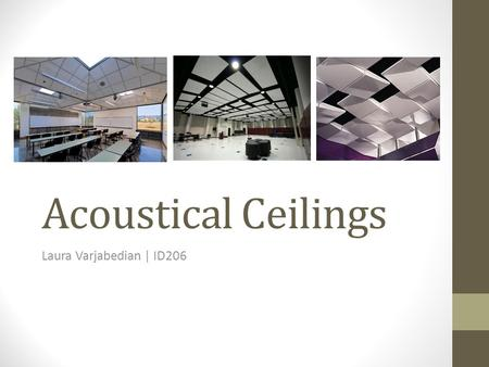 Acoustical Ceilings Laura Varjabedian | ID206. Acoustics Understanding a·cous·tic Noun the properties or qualities of a room or building that determine.