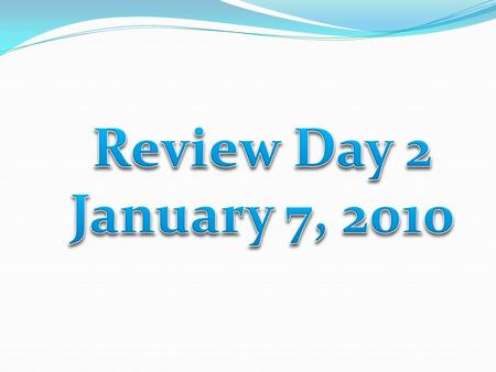 Review Day 2 January 7, 2010.