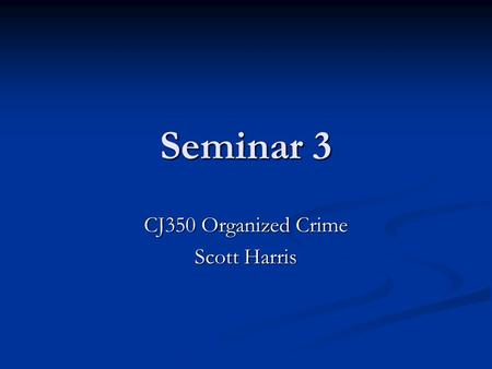 Seminar 3 CJ350 Organized Crime Scott Harris. Welcome!