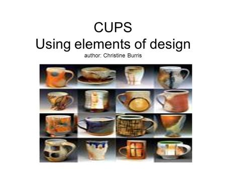 CUPS Using elements of design author: Christine Burris by: Christine Burris.