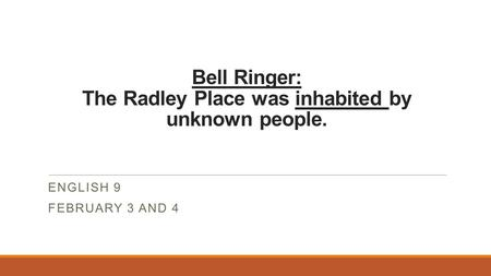 Bell Ringer: The Radley Place was inhabited by unknown people. ENGLISH 9 FEBRUARY 3 AND 4.