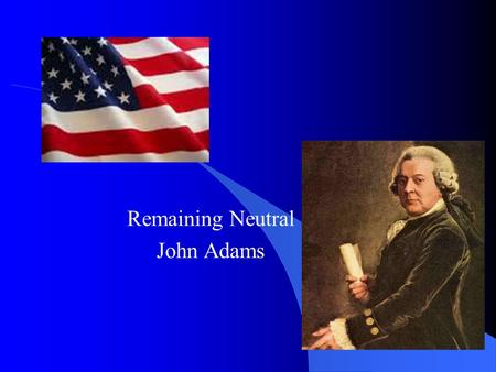 "Remaining Neutral John Adams. Remaining Neutral War between France and Britain Washington keeps US out of conflict The US will remain ""friendly and impartial"""