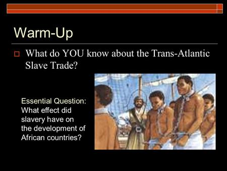 Warm-Up  What do YOU know about the Trans-Atlantic Slave Trade? Essential Question: What effect did slavery have on the development of African countries?