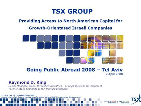 TSX GROUP Going Public Abroad 2008 – Tel Aviv 2 April 2008 © 2008 TSX Inc. All rights reserved. Do not copy, distribute or modify this document without.