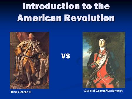 Introduction to the American Revolution King George III General George Washington VS.