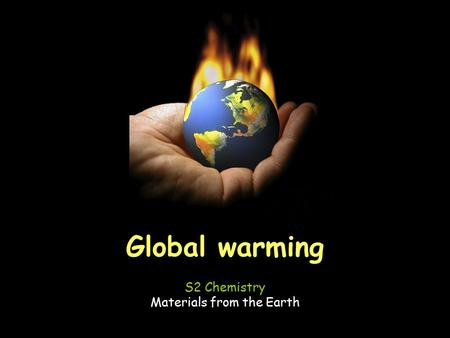 Global warming S2 Chemistry Materials from the Earth.