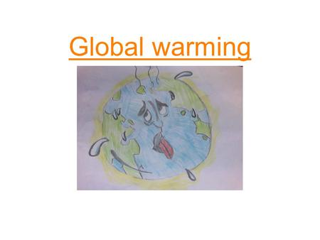 Global warming. What is global warming? The earth's temperature is rising (getting hotter.) It is 6 degrees hotter than 80 years ago. As the temperature.
