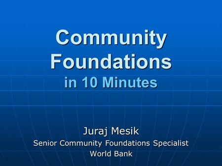 Community Foundations in 10 Minutes Juraj Mesik Senior Community Foundations Specialist World Bank.
