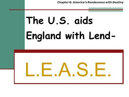 The U.S. aids England with Lend- L.E.A.S.E. Chapter 6: America's Rendezvous with Destiny.