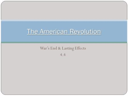 War's End & Lasting Effects 4.4 The American Revolution.