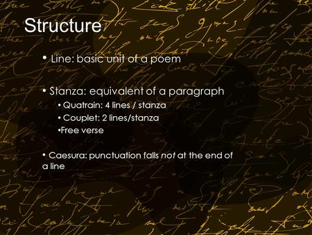 Structure Line: basic unit of a poem Stanza: equivalent of a paragraph Quatrain: 4 lines / stanza Couplet: 2 lines/stanza Free verse Caesura: punctuation.