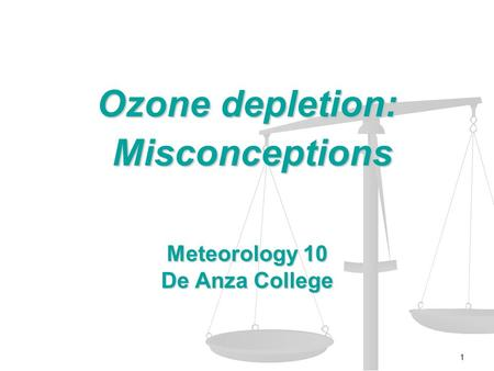 1 Ozone depletion: Misconceptions Misconceptions Meteorology 10 De Anza College.