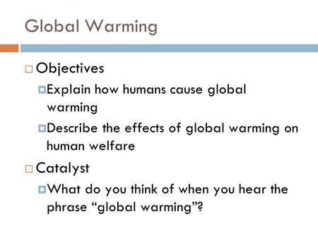 Global Warming  Objectives  Explain how humans cause global warming  Describe the effects of global warming on human welfare  Catalyst  What do you.