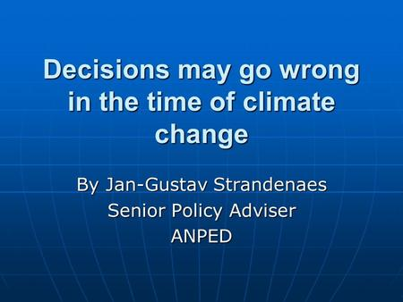 Decisions may go wrong in the time of climate change By Jan-Gustav Strandenaes Senior Policy Adviser ANPED.