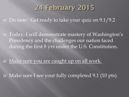  Do now: Get ready to take your quiz on 9.1/9.2  Today, I will demonstrate mastery of Washington's Presidency and the challenges our nation faced during.