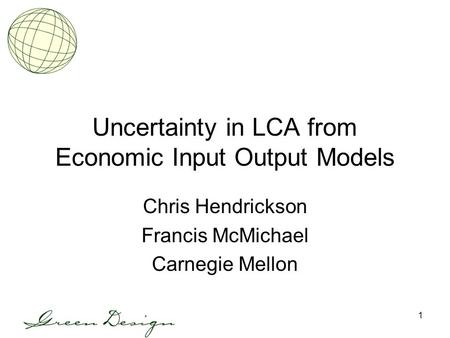 1 Uncertainty in LCA from Economic Input Output Models Chris Hendrickson Francis McMichael Carnegie Mellon.