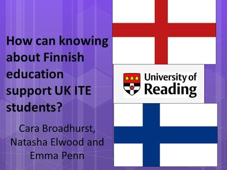 How can knowing about Finnish education support UK ITE students? Cara Broadhurst, Natasha Elwood and Emma Penn.