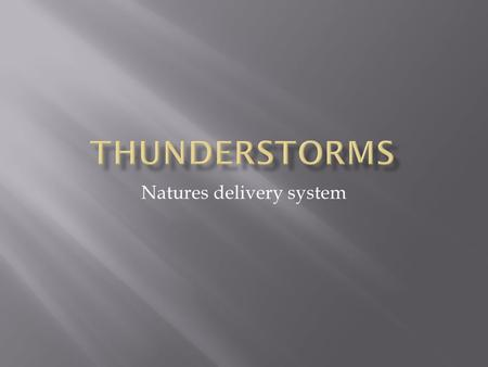 Natures delivery system.  Thunderstorms are usually a rain shower in which thunder and lightning occur. INFO: www.nssl.noaa.gov/Severe Weather 101.