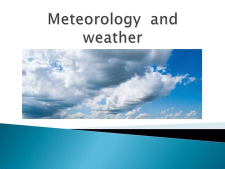 Meteorology  - is the study of weather and the atmosphere.  - the study of the atmosphere, processes that cause weather, and the life cycle of weather.