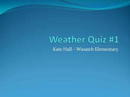 Kate Hall – Wasatch Elementary. Question # 1 If you want to know what the temperature is you should use a… A. Barometer B. Rain gauge C. Thermometer D.