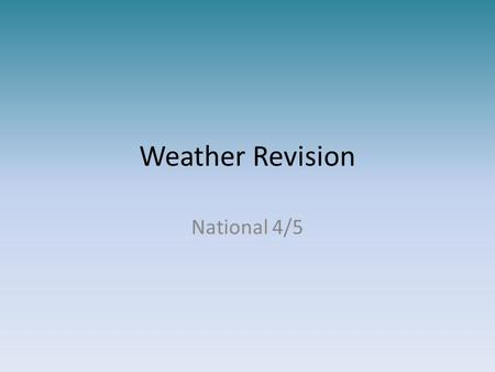 Weather Revision National 4/5. What is the difference between weather and climate? Weather is the day to day changes in the atmosphere. temperature precipitation.