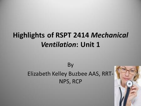 Highlights of RSPT 2414 Mechanical Ventilation: Unit 1 By Elizabeth Kelley Buzbee AAS, RRT- NPS, RCP.