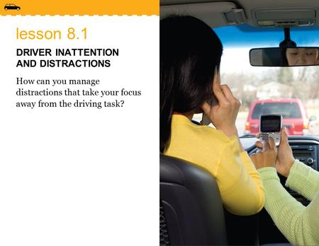 Lesson 8.1 DRIVER INATTENTION AND DISTRACTIONS How can you manage distractions that take your focus away from the driving task?