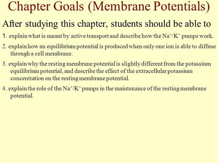 Chapter Goals (Membrane Potentials) After studying this chapter, students should be able to 1. explain what is meant by active transport and describe how.