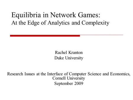Equilibria in Network Games: At the Edge of Analytics and Complexity Rachel Kranton Duke University Research Issues at the Interface of Computer Science.