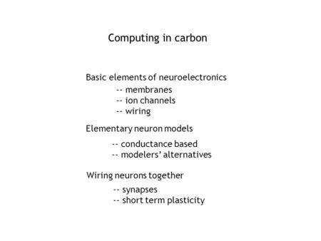 Computing in carbon Basic elements of neuroelectronics Elementary neuron models -- conductance based -- modelers' alternatives Wiring neurons together.