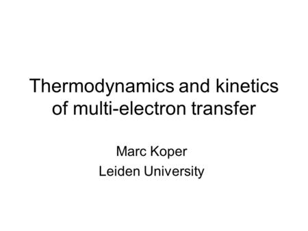 Thermodynamics and kinetics of multi-electron transfer Marc Koper Leiden University.