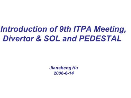 Introduction of 9th ITPA Meeting, Divertor & SOL and PEDESTAL Jiansheng Hu 2006-6-14.