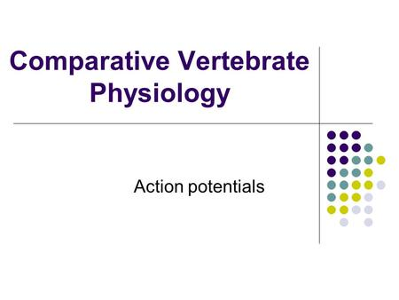Comparative Vertebrate Physiology Action potentials.