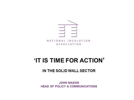 'IT IS TIME FOR ACTION ' IN THE SOLID WALL SECTOR JOHN MASON HEAD OF POLICY & COMMUNICATIONS.