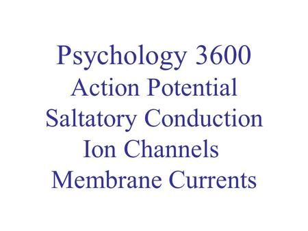 Psychology 3600 Action Potential Saltatory Conduction Ion Channels Membrane Currents.