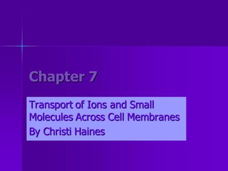 Chapter 7 Transport of Ions and Small Molecules Across Cell Membranes By Christi Haines.