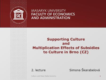 Culture and Mass Media Economy1 Supporting Culture and Multiplication Effects of Subsidies to Culture in Brno (CZ) 2. lecture Simona Škarabelová.