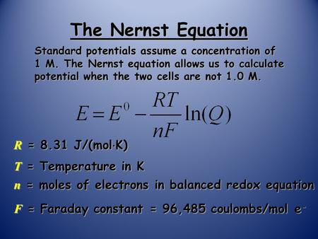 The Nernst Equation Standard potentials assume a concentration of 1 M. The Nernst equation allows us to calculate potential when the two cells are not.