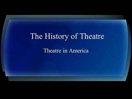 The History of Theatre Theatre in America. A late start When Europeans came to the New World, they were slow to adapt theatre into the culture In the.